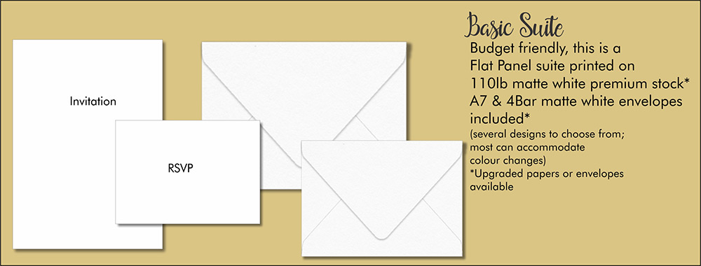 Basic Suite explained - Budget Friendly, this is a Flat Panel suite printed on 110lb matte white premium stock, A7 & 4Bar matte white envelopes included